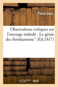 OBSERVATIONS CRITIQUES SUR L'OUVRAGE INTITULE : LE GENIE DU CHRISTIANISME'. POUR FAIRE SUITE AU