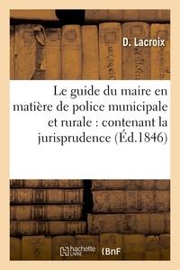 LE GUIDE DU MAIRE EN MATIERE DE POLICE MUNICIPALE ET RURALE : CONTENANT LA JURISPRUDENCE