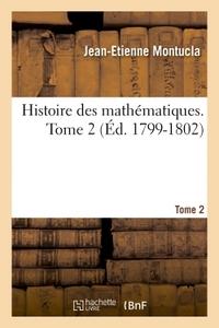 HISTOIRE DES MATHEMATIQUES. TOME 2 (ED. 1799-1802)
