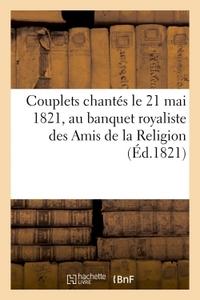 COUPLETS CHANTES LE 21 MAI 1821, AU BANQUET ROYALISTE DES AMIS DE LA RELIGION (ED.1821) - , POUR CEL