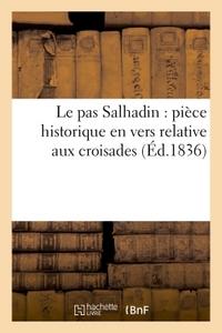 LE PAS SALHADIN : PIECE HISTORIQUE EN VERS RELATIVE AUX CROISADES (ED.1836)