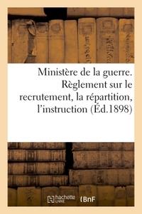 MINISTERE DE LA GUERRE. REGLEMENT SUR LE RECRUTEMENT, LA REPARTITION, L'INSTRUCTION (ED.1898) - , L'