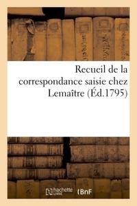 RECUEIL DE LA CORRESPONDANCE SAISIE CHEZ LEMAITRE (ED.1795)