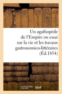 UN AGATHOPEDE DE L'EMPIRE OU ESSAI SUR LA VIE ET LES TRAVAUX GASTRONOMICO-LITTERAIRES (ED.1854)