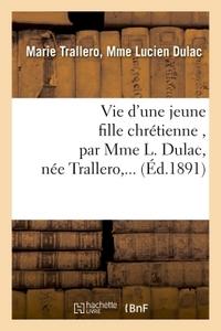VIE D'UNE JEUNE FILLE CHRETIENNE , PAR MME L. DULAC, NEE TRALLERO,...