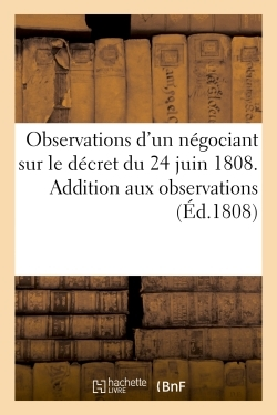 OBSERVATIONS D'UN NEGOCIANT SUR LE DECRET DU 24 JUIN 1808. ADDITION AUX OBSERVATIONS D'UN NEGOCIANT