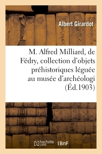 M. ALFRED MILLIARD, DE FEDRY, ET SA COLLECTION D'OBJETS PREHISTORIQUES LEGUEE AU MUSEE D'ARCHEOLOGIE