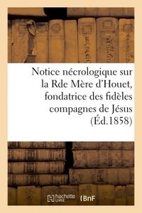 NOTICE NECROLOGIQUE SUR LA RDE MERE D'HOUET, FONDATRICE DES FIDELES COMPAGNES DE JESUS