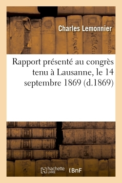 RAPPORT PRESENTE AU CONGRES TENU A LAUSANNE, LE 14 SEPTEMBRE 1869