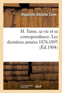 H. TAINE, SA VIE ET SA CORRESPONDANCE. LES DERNIERES ANNEES 1876-1893