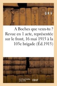 A BOCHES QUE VEUX-TU ? : REVUE EN 1 ACTE, REPRESENTEE SUR LE FRONT LE 16 MAI 1915 A LA 103E BRIGADE