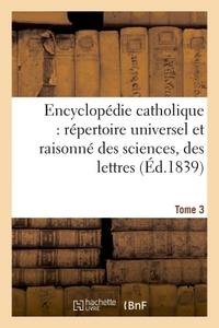 ENCYCLOPEDIE CATHOLIQUE, REPERTOIRE UNIVERSEL & RAISONNE DES SCIENCES, DES LETTRES, DES ARTS TOME 3