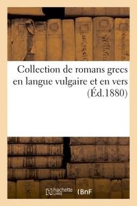 COLLECTION DE ROMANS GRECS EN LANGUE VULGAIRE ET EN VERS : PUBLIES POUR LA PREMIERE FOIS - , D'APRES