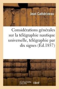 CONSIDERATIONS GENERALES SUR LA TELEGRAPHIE NAUTIQUE UNIVERSELLE, UNE TELEGRAPHIE PAR DIX SIGNES