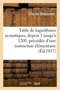 TABLE DE LOGARITHMES ACOUSTIQUES, DEPUIS 1 JUSQU'A 1200, PRECEDEE D'UNE INSTRUCTION ELEMENTAIRE