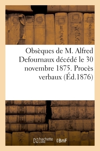 OBSEQUES DE M. ALFRED DEFOURNAUX DECEDE LE 30 NOVEMBRE 1875. PROCES VERBAUX DES ASSEMBLEES GENERALES