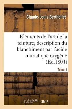 ELEMENTS DE L'ART DE LA TEINTURE, DESCRIPTION DU BLANCHIMENT PAR L'ACIDE MURIATIQUE OXYGENE. TOME 1