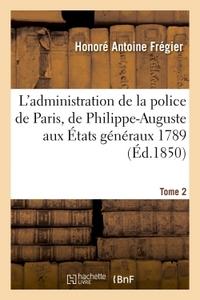 L'ADMINISTRATION DE LA POLICE DE PARIS, DE PHILIPPE-AUGUSTE AUX ETATS GENERAUX 1789 TOME 2