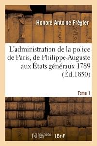 L'ADMINISTRATION DE LA POLICE DE PARIS, DE PHILIPPE-AUGUSTE AUX ETATS GENERAUX 1789 TOME 1