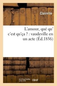 L'AMOUR, QUE QU' C'EST QU'CA ? : VAUDEVILLE EN UN ACTE