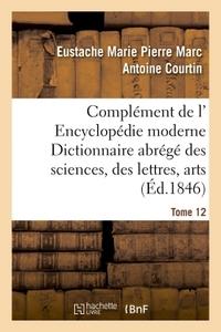 COMPLEMENT DE L' ENCYCLOPEDIE MODERNE DICTIONNAIRE ABREGE DES SCIENCES, DES LETTRES, ARTS TOME 12