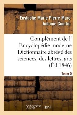 COMPLEMENT DE L' ENCYCLOPEDIE MODERNE DICTIONNAIRE ABREGE DES SCIENCES, DES LETTRES, DES ARTS TOME 5