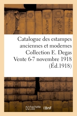 CATALOGUE DES ESTAMPES ANCIENNES ET MODERNES COLLECTION E. DEGAS VENTE 6-7 NOVEMBRE 1918
