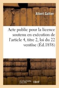ACTE PUBLIC POUR LA LICENCE : SOUTENU EN EXECUTION DE L'ARTICLE 4, TITRE 2,  LOI DU 22 VENTOSE 1858