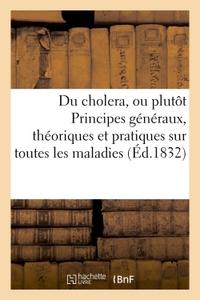 DU CHOLERA, OU PLUTOT PRINCIPES GENERAUX, THEORIQUES ET PRATIQUES SUR TOUTES LES MALADIES