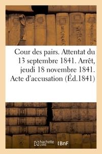 COUR DES PAIRS. ATTENTAT DU 13 SEPTEMBRE 1841. ARRET DU JEUDI 18 NOVEMBRE 1841. ACTE D'ACCUSATION