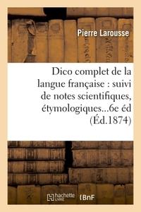 DICTIONNAIRE COMPLET DE LA LANGUE FRANCAISE : SUIVI DE NOTES SCIENTIFIQUES, ETYMOLOGIQUES 6E EDITION