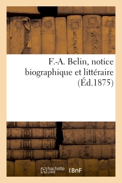 F.-A. BELIN, NOTICE BIOGRAPHIQUE ET LITTERAIRE