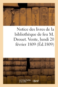 NOTICE DES LIVRES DE LA BIBLIOTHEQUE DE FEU M. DROUET. VENTE, LUNDI 20 FEVRIER 1809