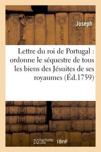 LETTRE DU ROI DE PORTUGAL QUI ORDONNE LE SEQUESTRE DE TOUS LES BIENS DES JESUITES DE SES ROYAUMES