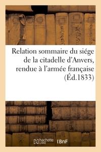 RELATION SOMMAIRE DU SIEGE DE LA CITADELLE D'ANVERS, RENDUE A L'ARMEE FRANCAISE, LE 23 - DECEMBRE 18
