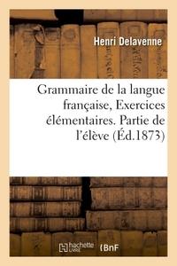 GRAMMAIRE DE LA LANGUE FRANCAISE, EXERCICES ELEMENTAIRES. PARTIE DE L'ELEVE