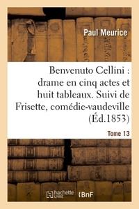BENVENUTO CELLINI : DRAME EN CINQ ACTES ET HUIT TABLEAUX. SUIVI DE FRISETTE TOME 13