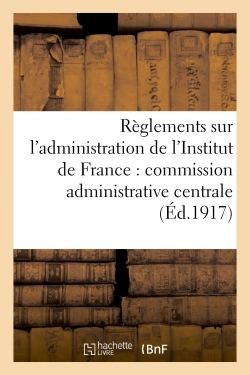 REGLEMENTS SUR L'ADMINISTRATION DE L'INSTITUT DE FRANCE : COMMISSION ADMINISTRATIVE CENTRALE, - SERV