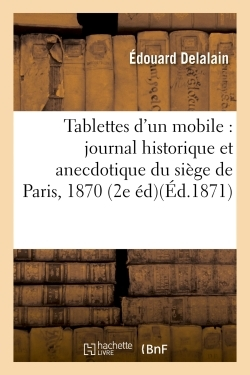 TABLETTES D'UN MOBILE : JOURNAL HISTORIQUE ET ANECDOTIQUE DU SIEGE DE PARIS DU 18 SEPTEMBRE