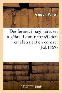 DES FORMES IMAGINAIRES EN ALGEBRE. LEUR INTERPRETATION EN ABSTRAIT ET EN CONCRET