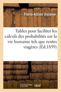 TABLES POUR FACILITER LES CALCULS DES PROBABILITES SUR LA VIE HUMAINE TELS QUE RENTES VIAGERES,