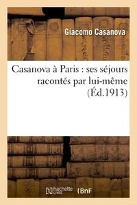 CASANOVA A PARIS : SES SEJOURS RACONTES PAR LUI-MEME