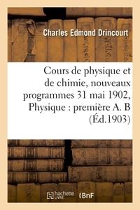 COURS DE PHYSIQUE ET DE CHIMIE, NOUVEAUX PROGRAMMES 31 MAI 1902 PHYSIQUE : PREMIERE A. B