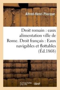 DROIT ROMAIN : EAUX ALIMENTATION DE LA VILLE DE ROME. DROIT FRANCAIS : EAUX NAVIGABLES ET FLOTTABLES