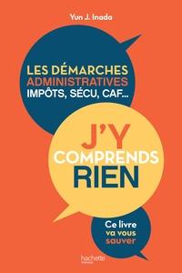 J'Y COMPRENDS RIEN ! - LES DEMARCHES ADMINISTRATIVES, IMPOTS, SECU, CAF...CE LIVRE VA VOUS SAUVER