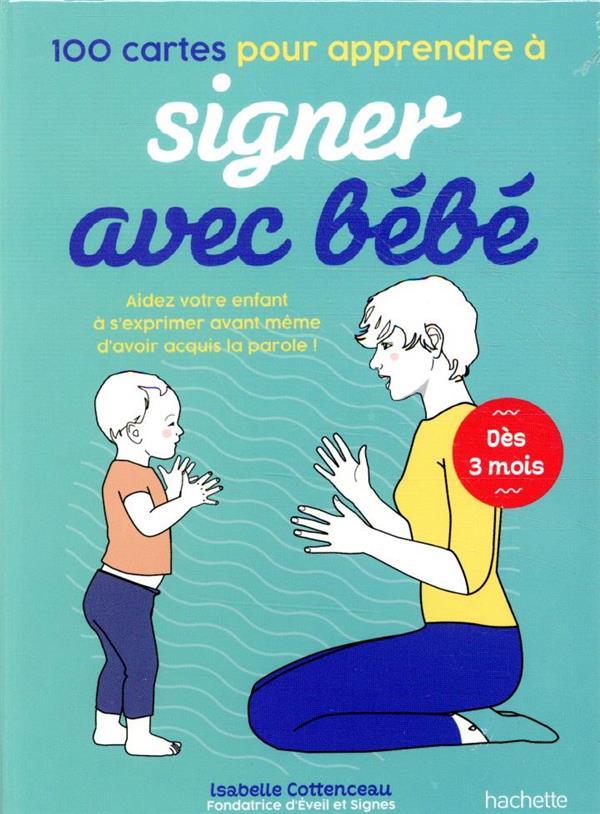 100 CARTES POUR APPRENDRE A SIGNER AVEC BEBE - AIDEZ VOTRE ENFANT A S'EXPRIMER AVANT MEME D'AVOIR AC