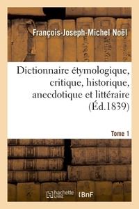 DICTIONNAIRE ETYMOLOGIQUE, CRITIQUE, HISTORIQUE, ANECDOTIQUE ET LITTERAIRE. TOME 1