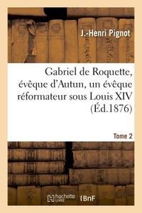 GABRIEL DE ROQUETTE, EVEQUE D'AUTUN, UN EVEQUE REFORMATEUR SOUS LOUIS XIV. TOME 2