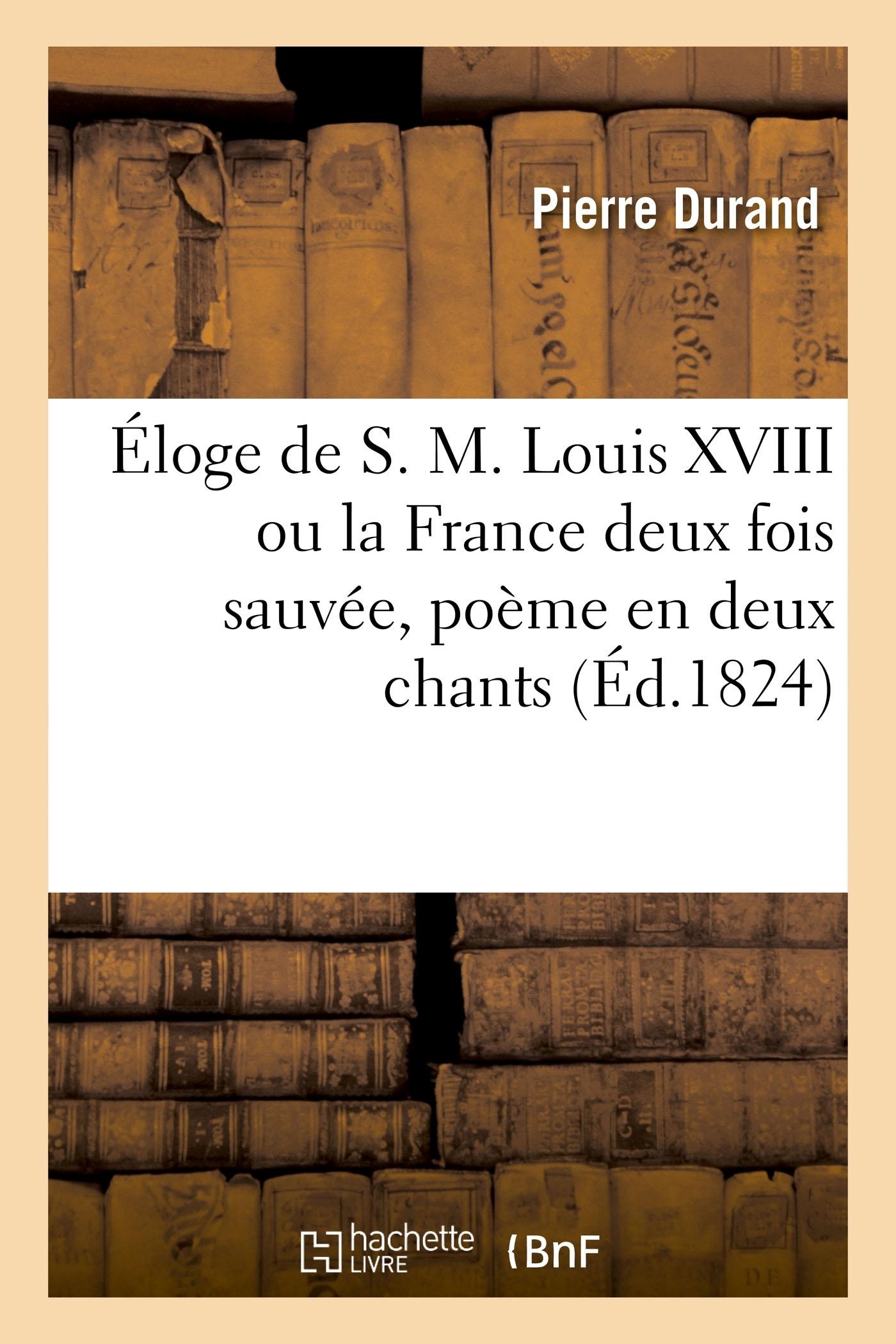 ELOGE DE S. M. LOUIS XVIII OU LA FRANCE DEUX FOIS SAUVEE, POEME EN DEUX CHANTS