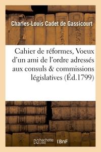 CAHIER DE REFORMES, OU VOEUX D'UN AMI DE L'ORDRE ADRESSES AUX CONSULS ET AUX COMMISSIONS